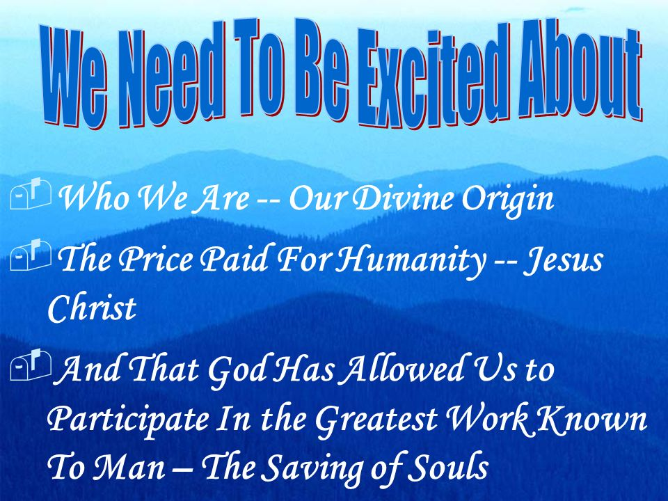 Who We Are -- Our Divine Origin The Price Paid For Humanity -- Jesus Christ And That God Has Allowed Us to Participate In the Greatest Work Known To Man – The Saving of Souls