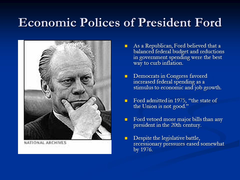 Economic Polices of President Ford As a Republican, Ford believed that a balanced federal budget and reductions in government spending were the best w