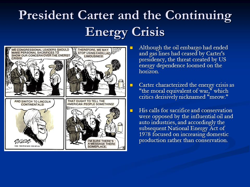 President Carter and the Continuing Energy Crisis Although the oil embargo had ended and gas lines had ceased by Carter's presidency, the threat creat