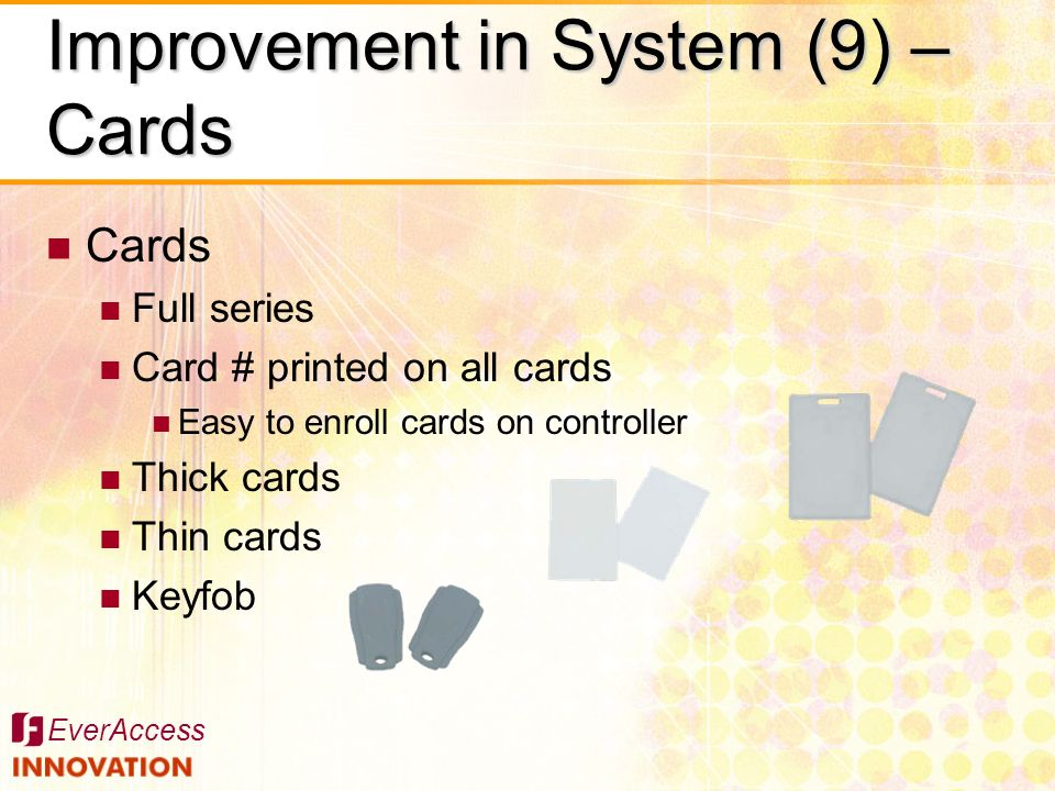 EverAccess Cards Full series Card # printed on all cards Easy to enroll cards on controller Thick cards Thin cards Keyfob Improvement in System (9) –