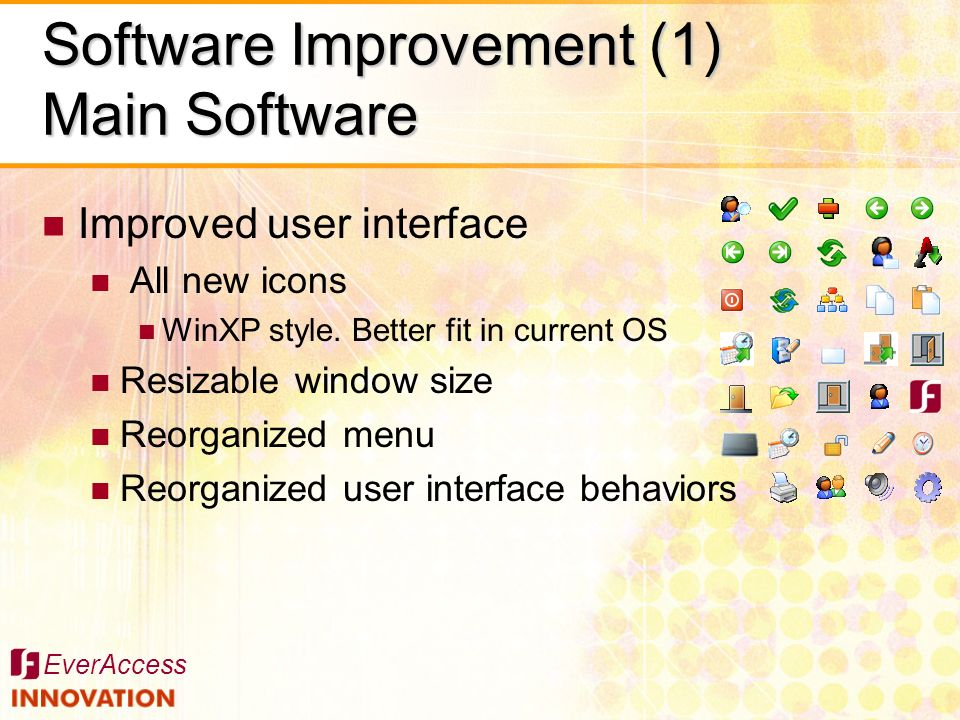 EverAccess Software Improvement (1) Main Software Improved user interface All new icons WinXP style. Better fit in current OS Resizable window size Re