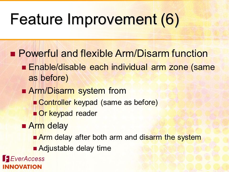 EverAccess Powerful and flexible Arm/Disarm function Enable/disable each individual arm zone (same as before) Arm/Disarm system from Controller keypad