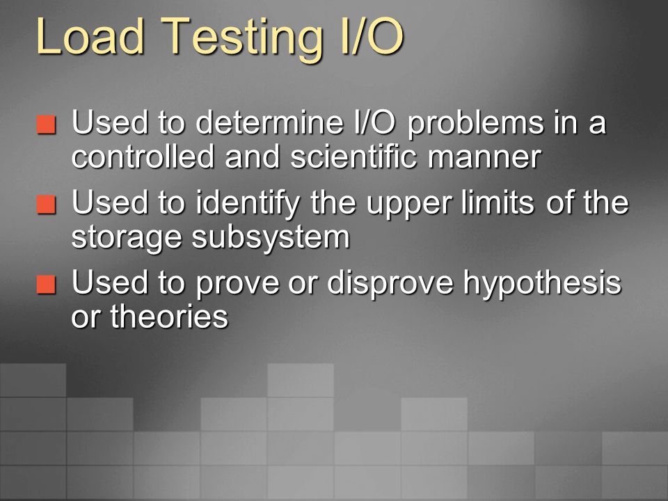 Load Testing I/O IOMeter IOMeter is a public domain utility IOMeter is a public domain utility Available at http://www.sourceforge.net Available at http://www.sourceforge.nethttp://www.sourceforge.net Generates I/O based on your specifications Generates I/O based on your specifications Provides accurate results Provides accurate results Is repeatable Is repeatable