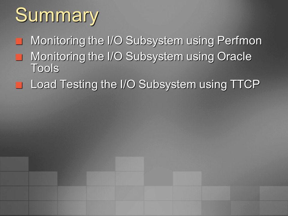 Summary Monitoring the I/O Subsystem using Perfmon Monitoring the I/O Subsystem using Perfmon Monitoring the I/O Subsystem using Oracle Tools Monitori