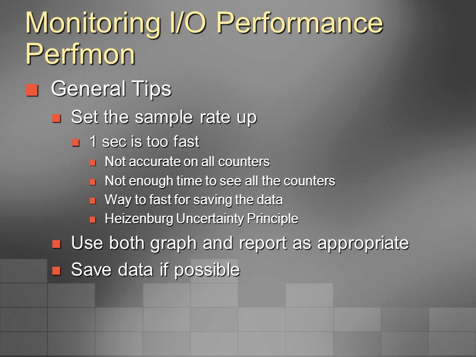 Monitoring I/O Performance Perfmon Logical Disk Counters Logical Disk Counters Lists the Physical Disks by Drive Letter Lists the Physical Disks by Drive Letter Good for monitoring file I/O Good for monitoring file I/O Physical Disk Counters Physical Disk Counters Lists the Physical Disks by Physical Disk Lists the Physical Disks by Physical Disk Good for monitoring the LUNs or Volumes Good for monitoring the LUNs or Volumes