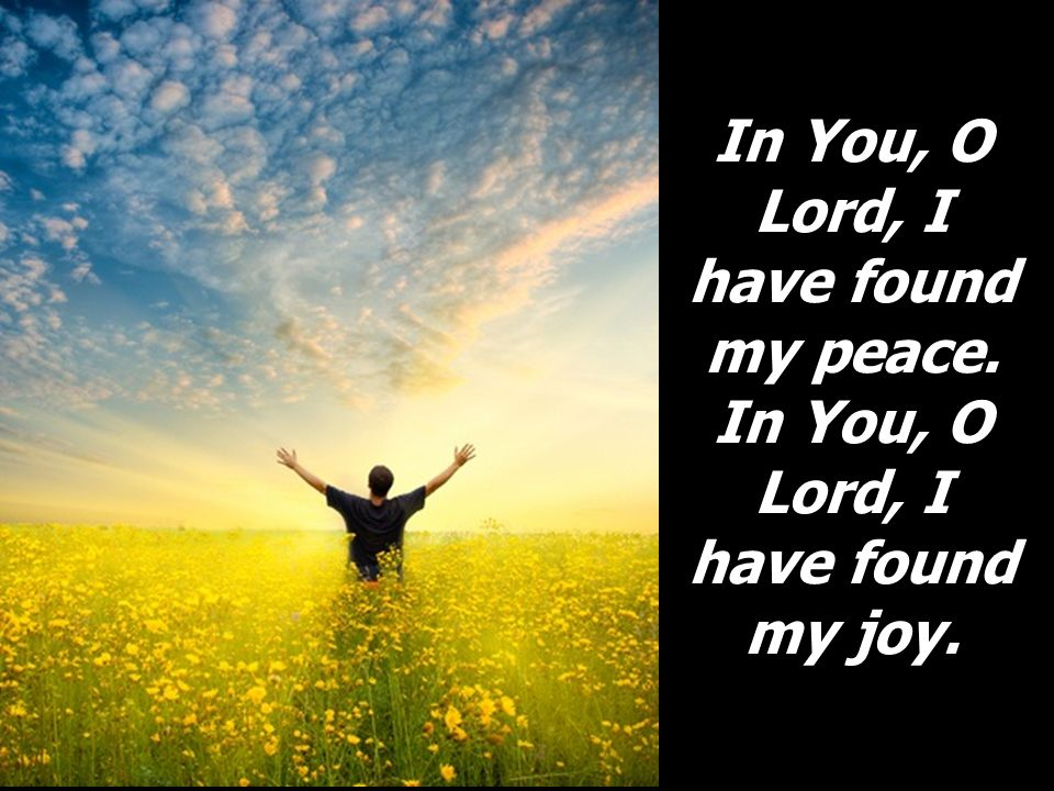 In You, O Lord, I have found my peace. In You, O Lord, I have found my joy.