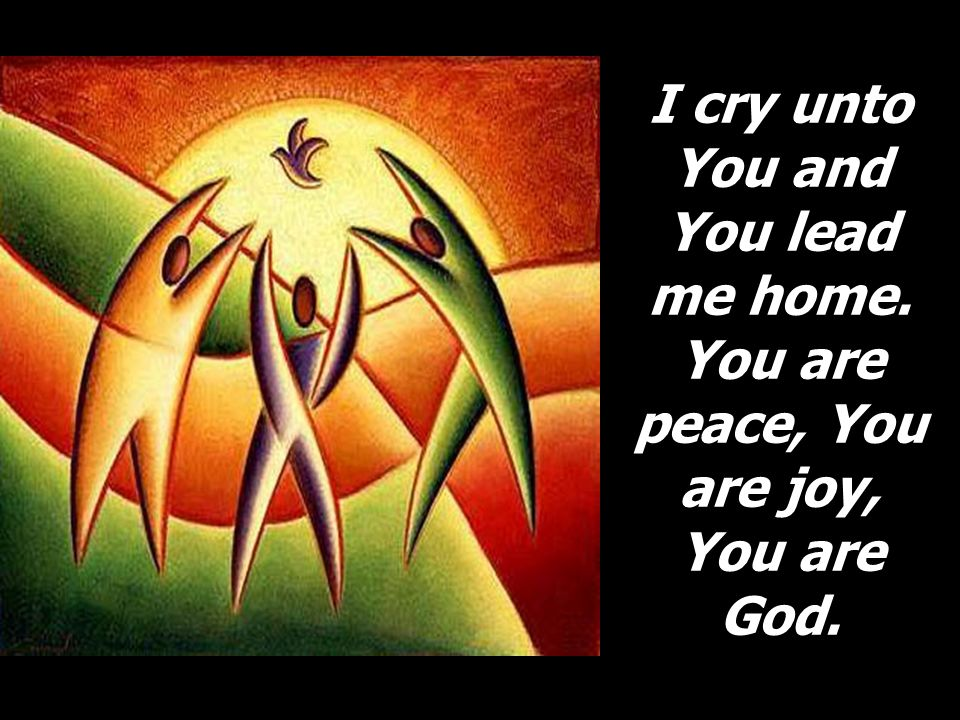 I cry unto You and You lead me home. You are peace, You are joy, You are God.