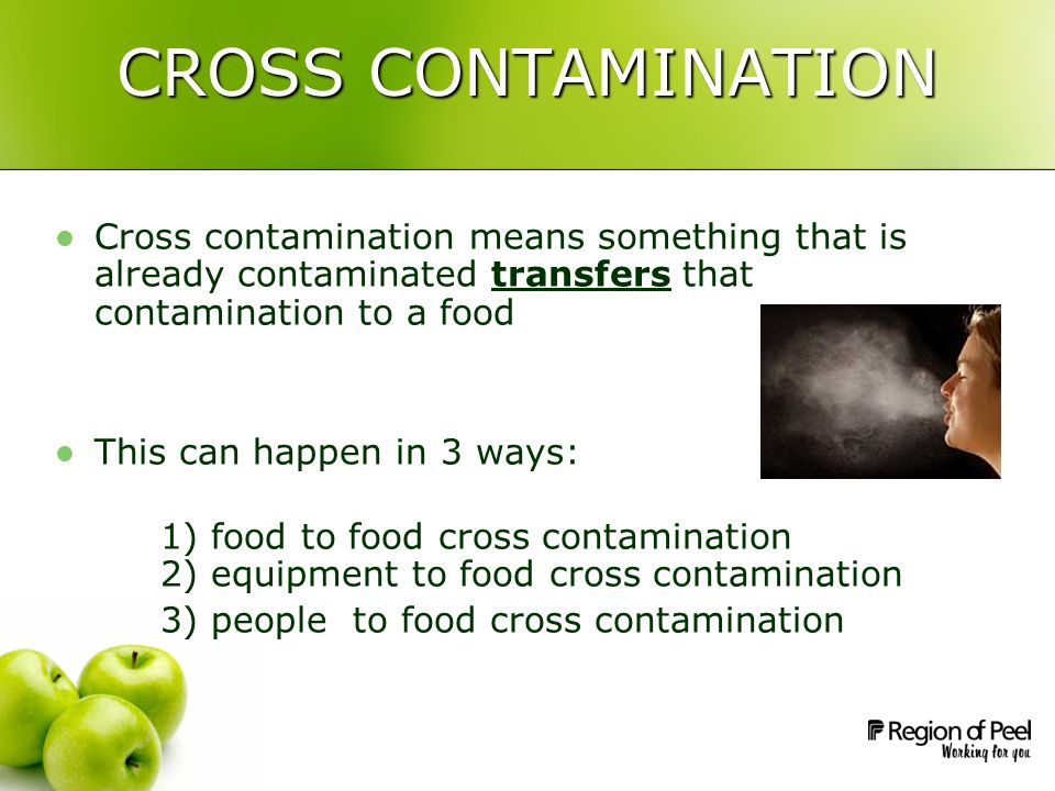 CROSS CONTAMINATION Cross contamination means something that is already contaminated transfers that contamination to a food This can happen in 3 ways: