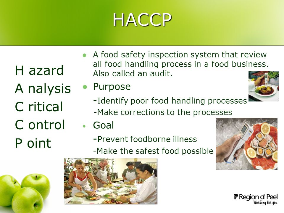 HACCP H azard A nalysis C ritical C ontrol P oint A food safety inspection system that review all food handling process in a food business. Also calle