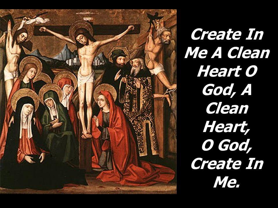 Create In Me A Clean Heart O God, A Clean Heart, O God, Create In Me.