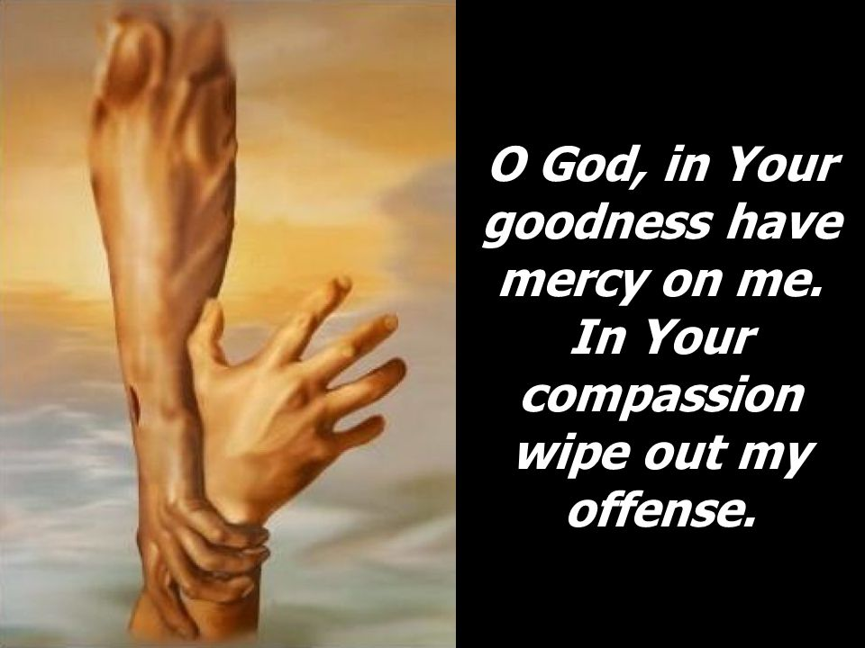 O God, in Your goodness have mercy on me. In Your compassion wipe out my offense.