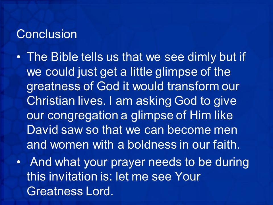 Conclusion The Bible tells us that we see dimly but if we could just get a little glimpse of the greatness of God it would transform our Christian liv