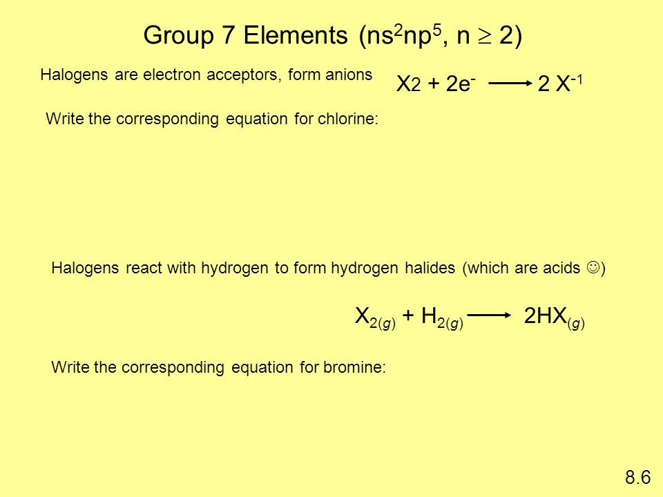 Group 7 Elements (ns 2 np 5, n 2) X 2 + 2e - 2 X - 1 X 2(g) + H 2(g) 2HX (g) 8.6 Halogens are electron acceptors, form anions Halogens react with hydr