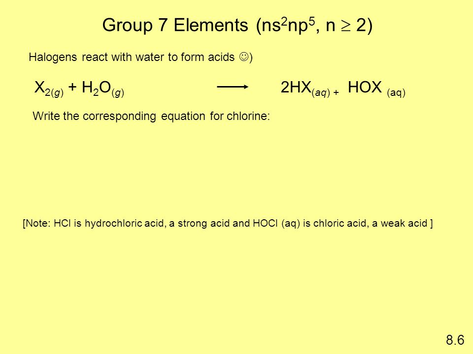 Group 7 Elements (ns 2 np 5, n 2) 8.6 [Note: HCl is hydrochloric acid, a strong acid and HOCl (aq) is chloric acid, a weak acid ] X 2(g) + H 2 O (g) 2