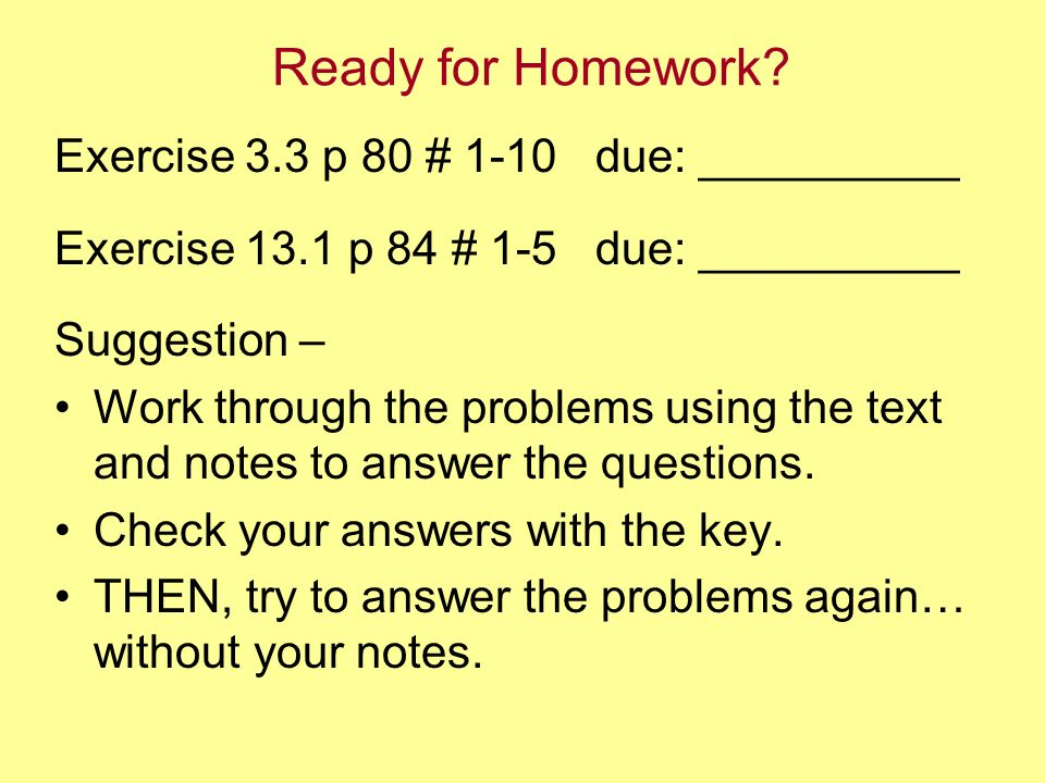 Ready for Homework? Exercise 3.3 p 80 # 1-10 due: __________ Exercise 13.1 p 84 # 1-5 due: __________ Suggestion – Work through the problems using the