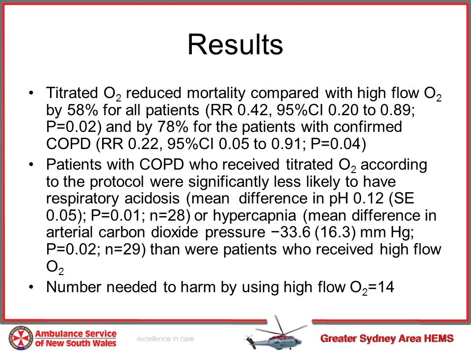 Results Titrated O 2 reduced mortality compared with high flow O 2 by 58% for all patients (RR 0.42, 95%CI 0.20 to 0.89; P=0.02) and by 78% for the patients with confirmed COPD (RR 0.22, 95%CI 0.05 to 0.91; P=0.04) Patients with COPD who received titrated O 2 according to the protocol were significantly less likely to have respiratory acidosis (mean difference in pH 0.12 (SE 0.05); P=0.01; n=28) or hypercapnia (mean difference in arterial carbon dioxide pressure 33.6 (16.3) mm Hg; P=0.02; n=29) than were patients who received high flow O 2 Number needed to harm by using high flow O 2 =14