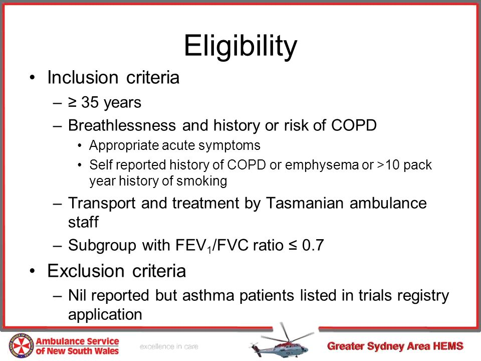 Eligibility Inclusion criteria – 35 years –Breathlessness and history or risk of COPD Appropriate acute symptoms Self reported history of COPD or emphysema or >10 pack year history of smoking –Transport and treatment by Tasmanian ambulance staff –Subgroup with FEV 1 /FVC ratio 0.7 Exclusion criteria –Nil reported but asthma patients listed in trials registry application