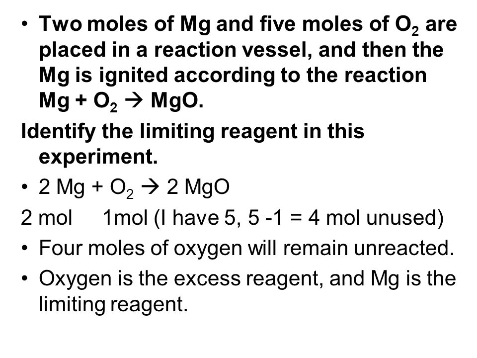 Two moles of Mg and five moles of O 2 are placed in a reaction vessel, and then the Mg is ignited according to the reaction Mg + O 2 MgO. Identify the