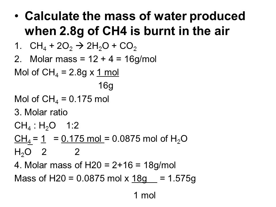 Calculate the mass of water produced when 2.8g of CH4 is burnt in the air 1.CH 4 + 2O 2 2H 2 O + CO 2 2.Molar mass = 12 + 4 = 16g/mol Mol of CH 4 = 2.