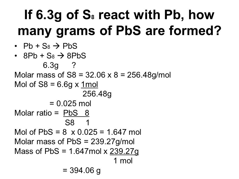 If 6.3g of S 8 react with Pb, how many grams of PbS are formed? Pb + S 8 PbS 8Pb + S 8 8PbS 6.3g ? Molar mass of S8 = 32.06 x 8 = 256.48g/mol Mol of S