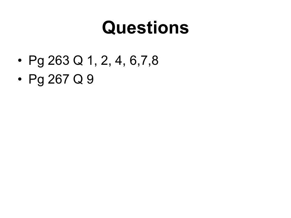 Questions Pg 263 Q 1, 2, 4, 6,7,8 Pg 267 Q 9