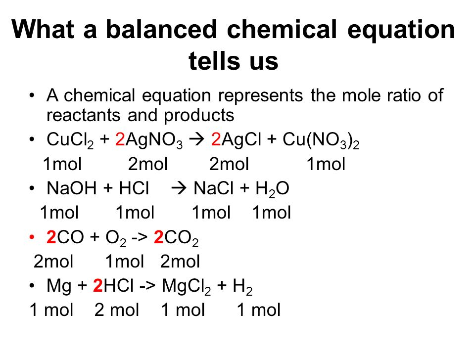 What a balanced chemical equation tells us A chemical equation represents the mole ratio of reactants and products CuCl 2 + 2AgNO 3 2AgCl + Cu(NO 3 )