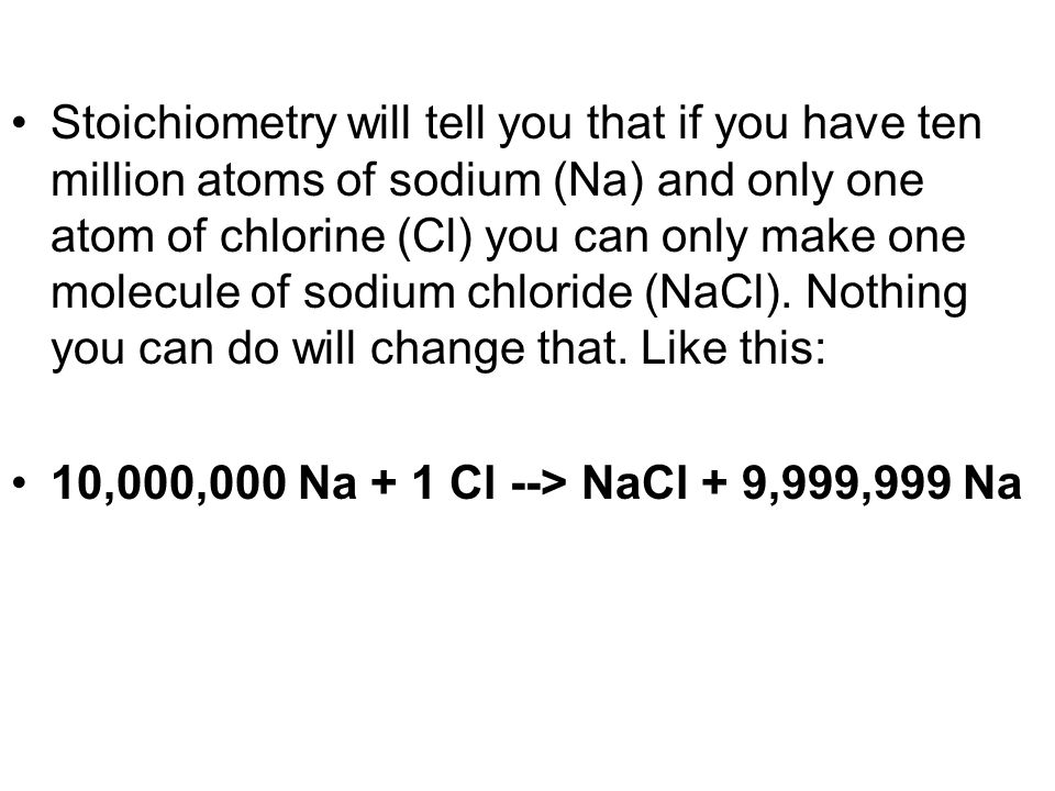 Stoichiometry will tell you that if you have ten million atoms of sodium (Na) and only one atom of chlorine (Cl) you can only make one molecule of sod