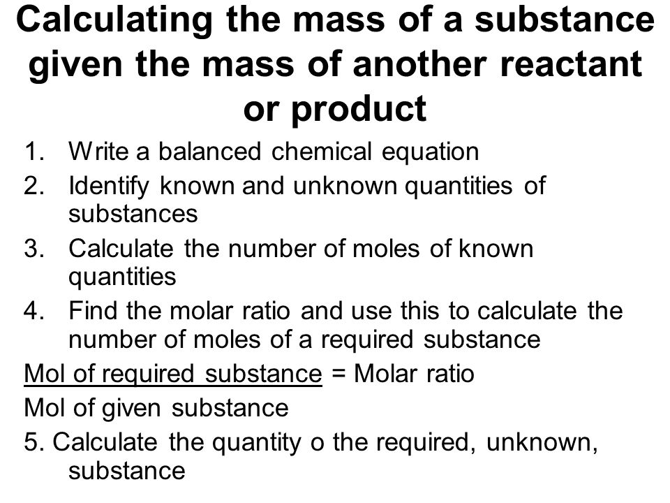 Calculating the mass of a substance given the mass of another reactant or product 1.Write a balanced chemical equation 2.Identify known and unknown qu