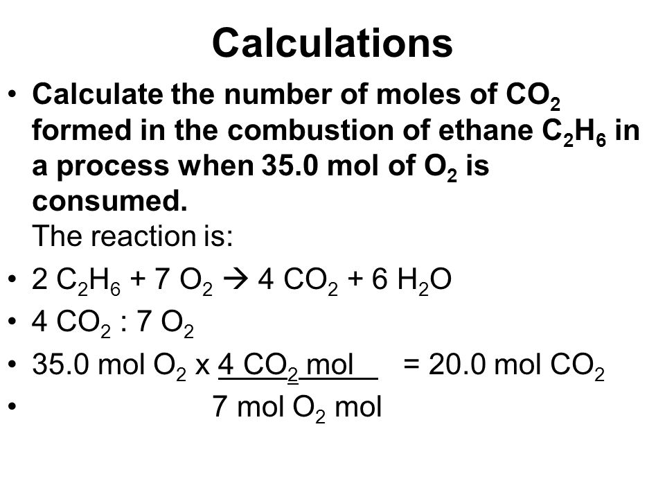 Calculations Calculate the number of moles of CO 2 formed in the combustion of ethane C 2 H 6 in a process when 35.0 mol of O 2 is consumed. The react