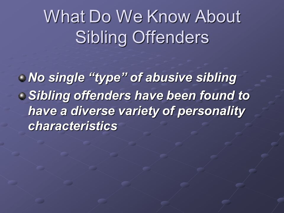 What Do We Know About Sibling Offenders No single type of abusive sibling Sibling offenders have been found to have a diverse variety of personality c