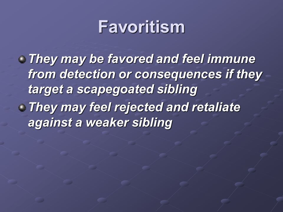 Favoritism They may be favored and feel immune from detection or consequences if they target a scapegoated sibling They may feel rejected and retaliat