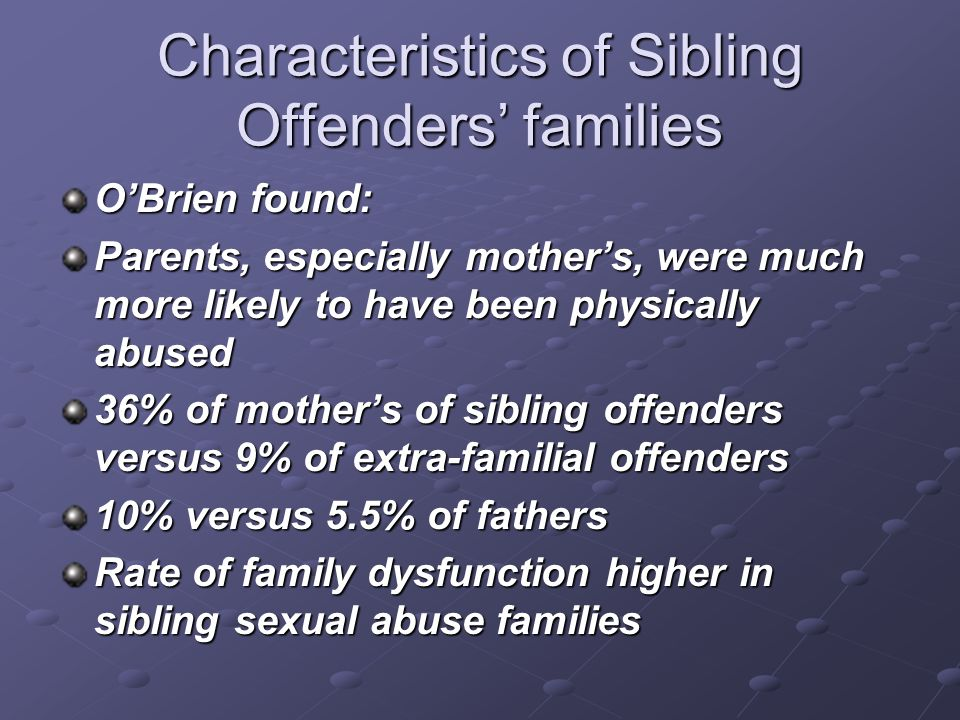 Characteristics of Sibling Offenders families OBrien found: Parents, especially mothers, were much more likely to have been physically abused 36% of m
