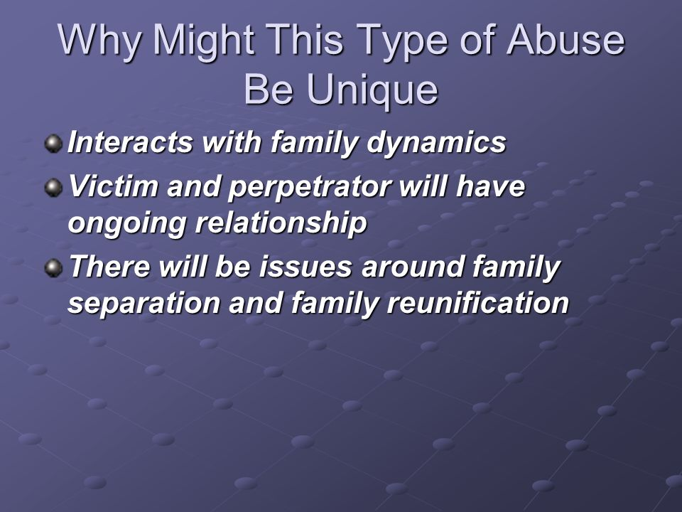 Why Might This Type of Abuse Be Unique Interacts with family dynamics Victim and perpetrator will have ongoing relationship There will be issues aroun