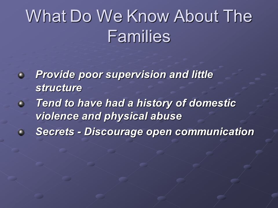 What Do We Know About The Families Provide poor supervision and little structure Tend to have had a history of domestic violence and physical abuse Se