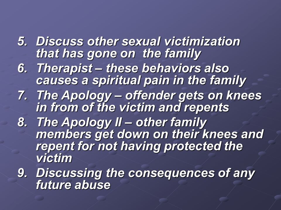 5.Discuss other sexual victimization that has gone on the family 6.Therapist – these behaviors also causes a spiritual pain in the family 7.The Apolog