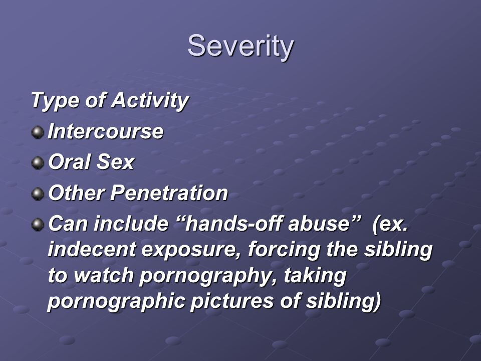 Severity Intercourse Oral Sex Other Penetration Can include hands-off abuse (ex. indecent exposure, forcing the sibling to watch pornography, taking p