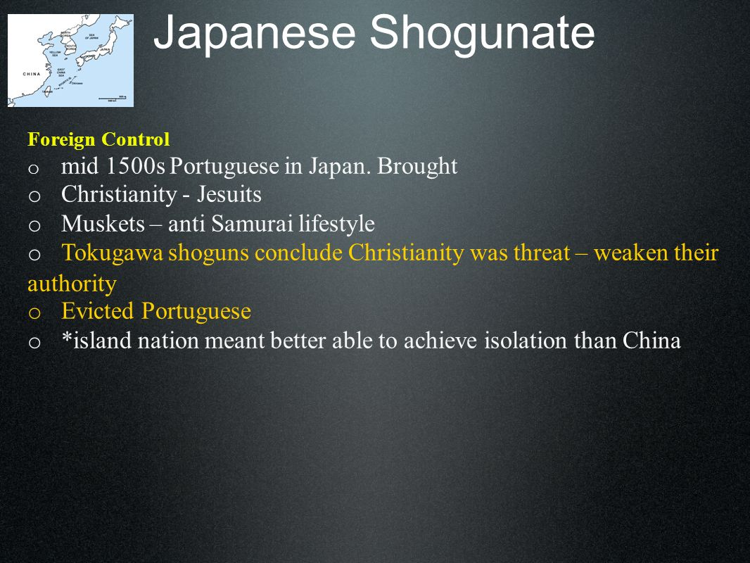 Japanese Shogunate Foreign Control o mid 1500s Portuguese in Japan. Brought o Christianity - Jesuits o Muskets – anti Samurai lifestyle o Tokugawa sho