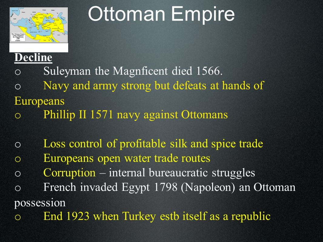 Ottoman Empire Decline o Suleyman the Magnficent died 1566. o Navy and army strong but defeats at hands of Europeans o Phillip II 1571 navy against Ot