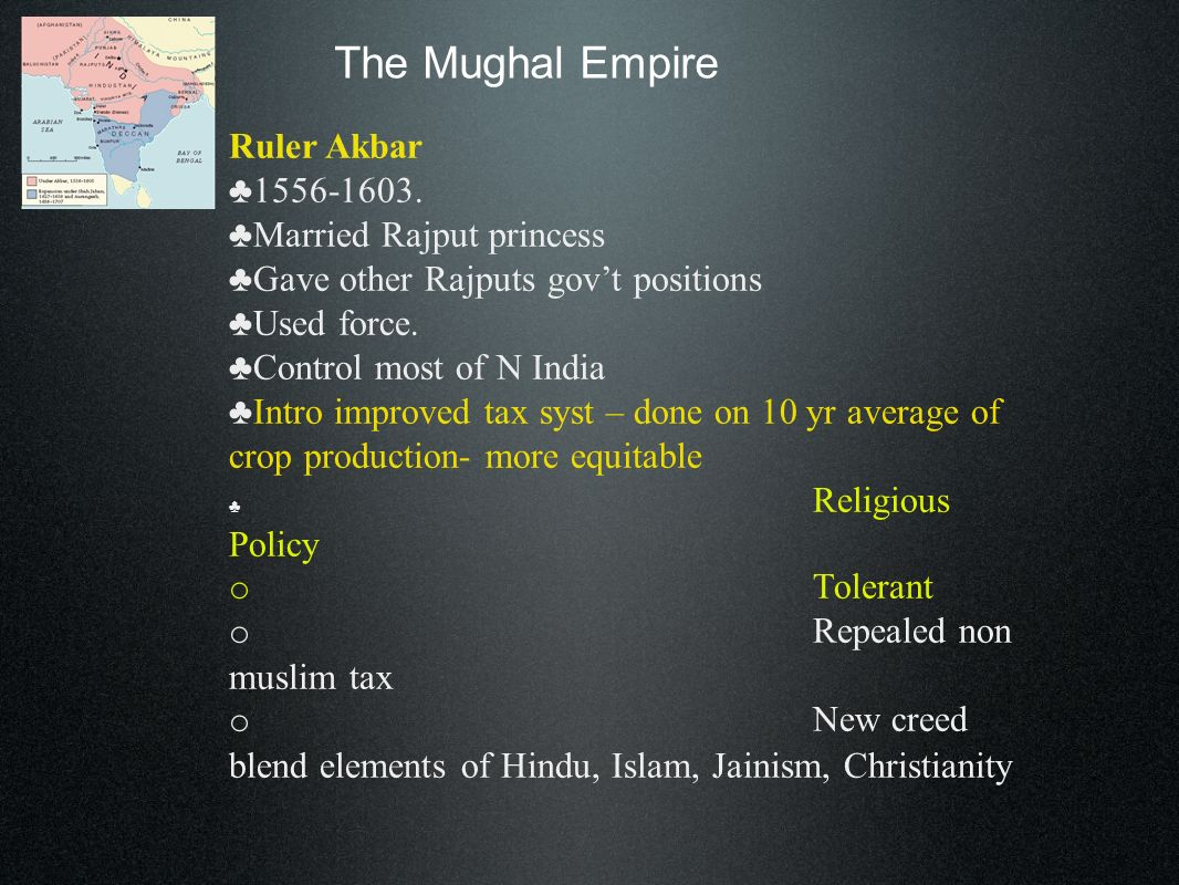 The Mughal Empire Ruler Akbar 1556-1603. Married Rajput princess Gave other Rajputs govt positions Used force. Control most of N India Intro improved