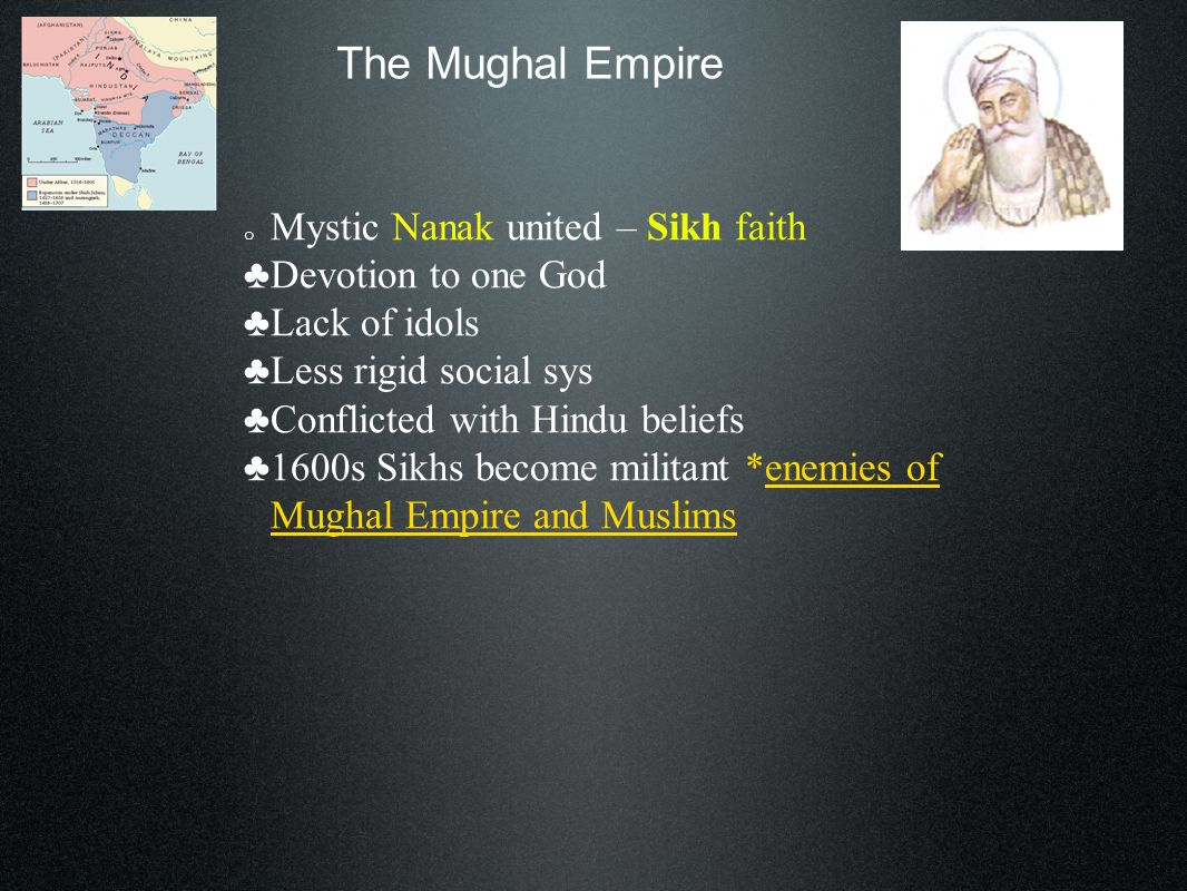 The Mughal Empire o Mystic Nanak united – Sikh faith Devotion to one God Lack of idols Less rigid social sys Conflicted with Hindu beliefs 1600s Sikhs