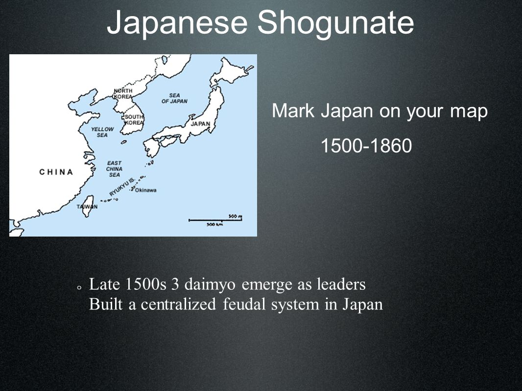 Japanese Shogunate Mark Japan on your map 1500-1860 o Late 1500s 3 daimyo emerge as leaders Built a centralized feudal system in Japan