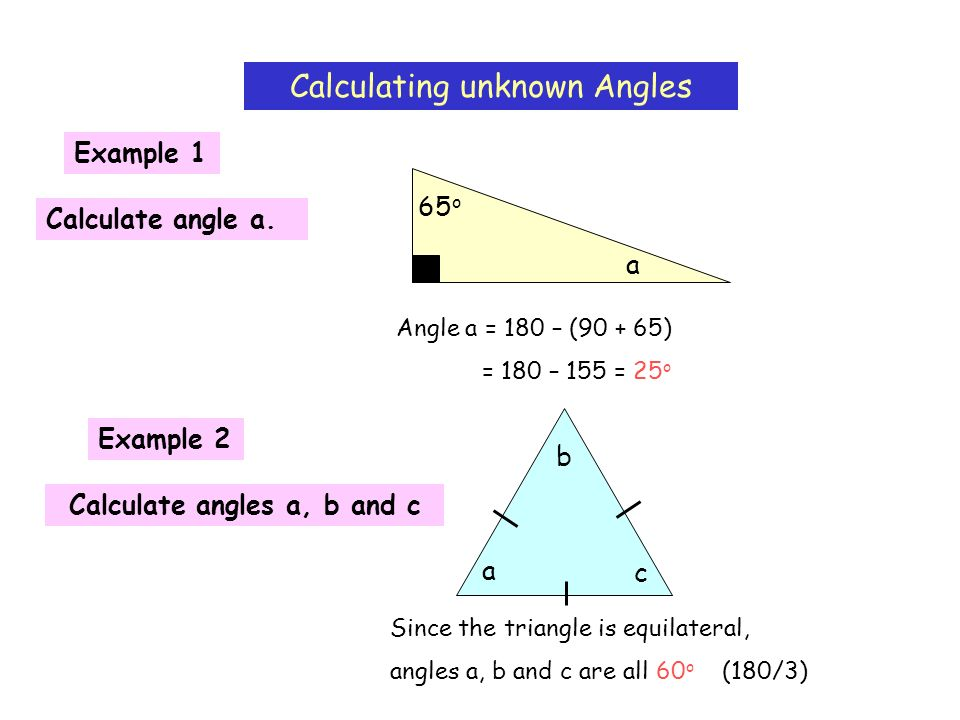 Calculating unknown Angles Example 1 a 65 o Calculate angle a. Angle a = 180 – (90 + 65) = 180 – 155 = 25 o Example 2 Calculate angles a, b and c a b