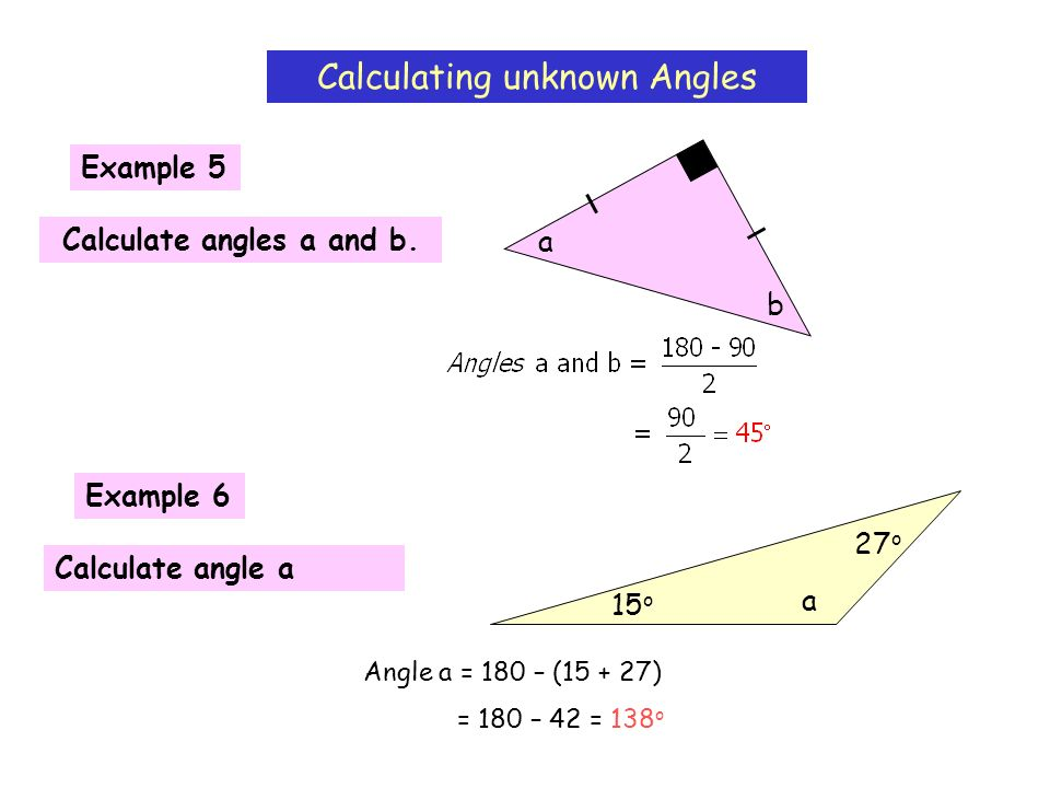 Calculating unknown Angles Example 5 Calculate angles a and b. b a Example 6 Calculate angle a 15 o 27 o a Angle a = 180 – (15 + 27) = 180 – 42 = 138