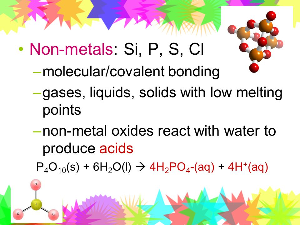 Non-metals: Si, P, S, Cl –molecular/covalent bonding –gases, liquids, solids with low melting points –non-metal oxides react with water to produce aci