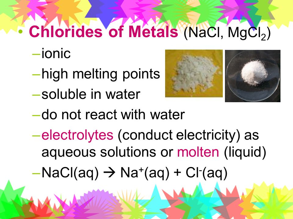 Chlorides of Metals (NaCl, MgCl 2 ) –ionic –high melting points –soluble in water –do not react with water –electrolytes (conduct electricity) as aque
