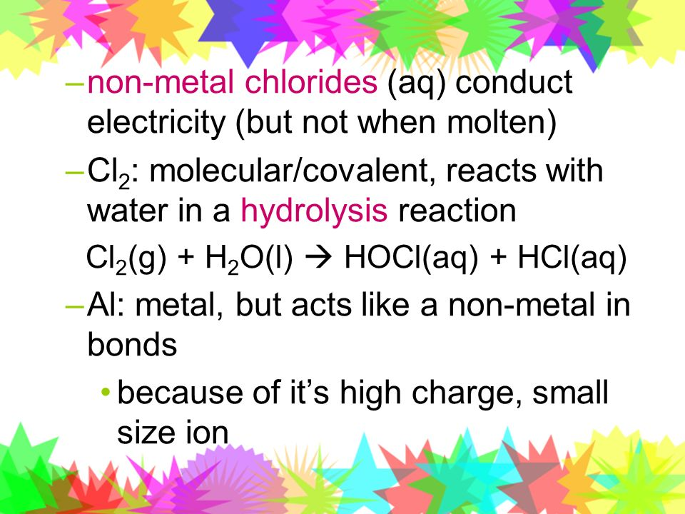 –non-metal chlorides (aq) conduct electricity (but not when molten) –Cl 2 : molecular/covalent, reacts with water in a hydrolysis reaction Cl 2 (g) +