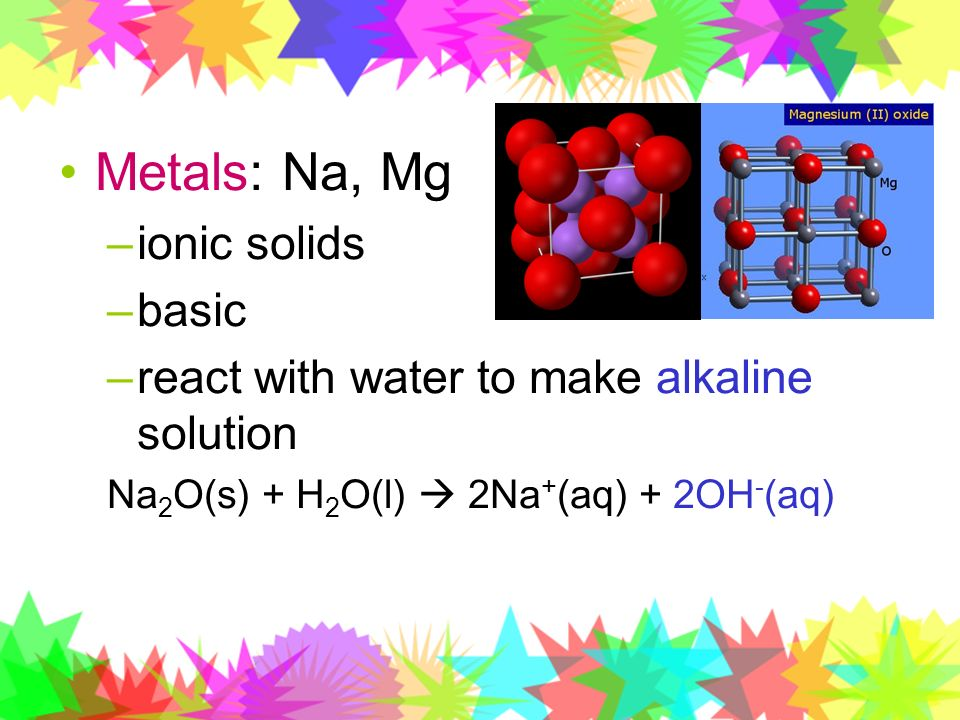 Metals: Na, Mg –ionic solids –basic –react with water to make alkaline solution Na 2 O(s) + H 2 O(l) 2Na + (aq) + 2OH - (aq)