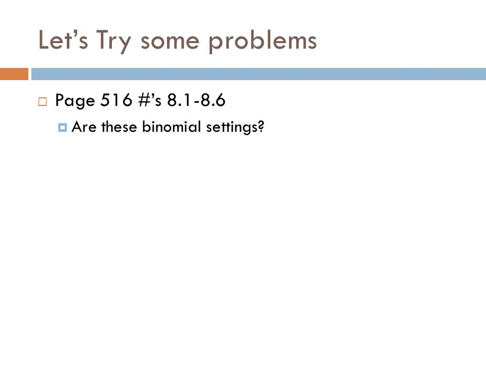 Lets Try some problems Page 516 #s 8.1-8.6 Are these binomial settings?