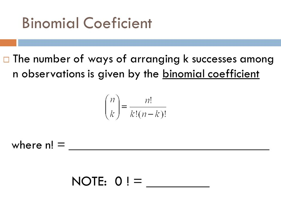Binomial Coeficient The number of ways of arranging k successes among n observations is given by the binomial coefficient where n! = _________________