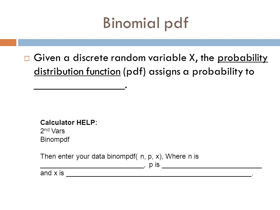 Binomial pdf Given a discrete random variable X, the probability distribution function (pdf) assigns a probability to ________________. Calculator HEL